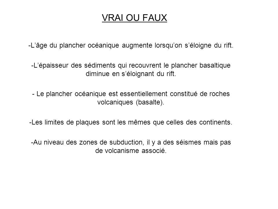 VRAI OU FAUX -Lâge du plancher océanique augmente lorsquon séloigne du rift. -Lépaisseur des sédiments qui recouvrent le plancher basaltique diminue e