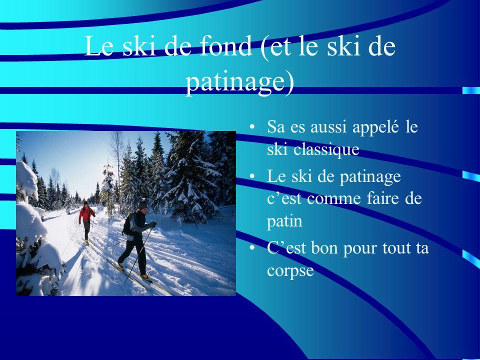 Le ski de fond (et le ski de patinage) Sa es aussi appelé le ski classique Le ski de patinage cest comme faire de patin Cest bon pour tout ta corpse