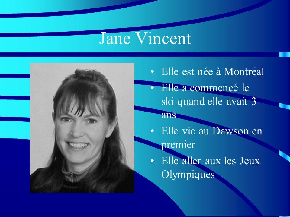 Jane Vincent Elle est née à Montréal Elle a commencé le ski quand elle avait 3 ans Elle vie au Dawson en premier Elle aller aux les Jeux Olympiques