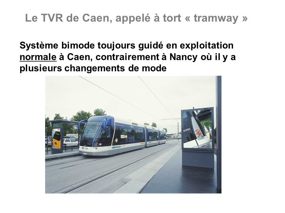 Le TVR de Caen, appelé à tort « tramway » Système bimode toujours guidé en exploitation normale à Caen, contrairement à Nancy où il y a plusieurs changements de mode