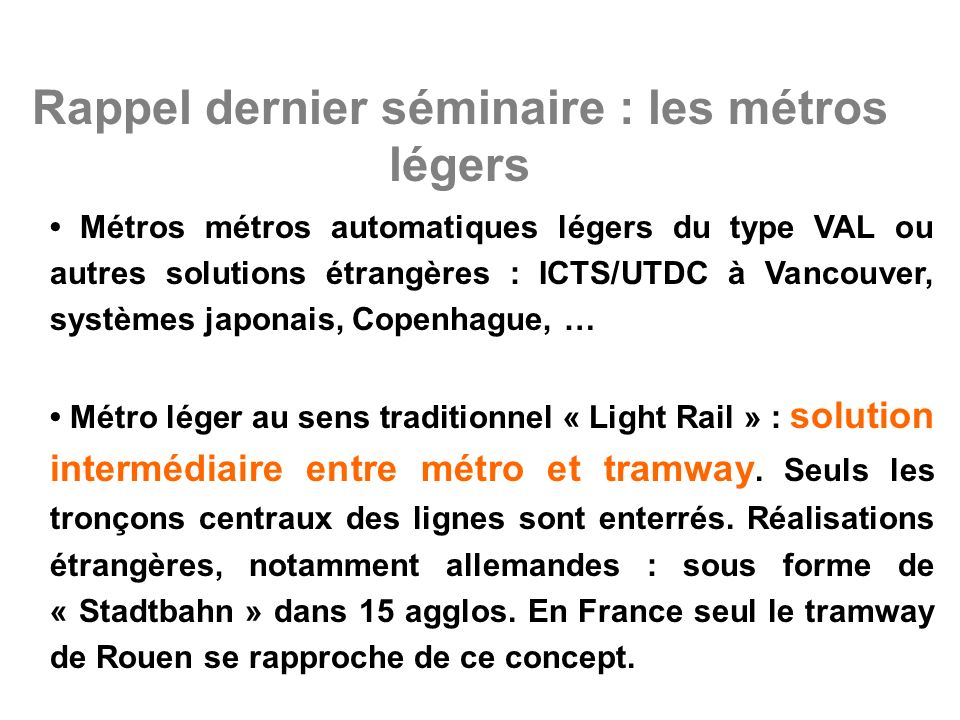 Rappel dernier séminaire : les métros légers Métros métros automatiques légers du type VAL ou autres solutions étrangères : ICTS/UTDC à Vancouver, systèmes japonais, Copenhague, … Métro léger au sens traditionnel « Light Rail » : solution intermédiaire entre métro et tramway.