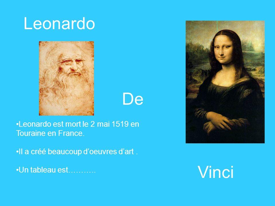 Leonardo De Vinci Leonardo est mort le 2 mai 1519 en Touraine en France. Il a créé beaucoup doeuvres dart. Un tableau est………..