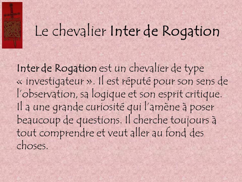 Le chevalier Inter de Rogation Inter de Rogation est un chevalier de type « investigateur ». Il est réputé pour son sens de lobservation, sa logique e