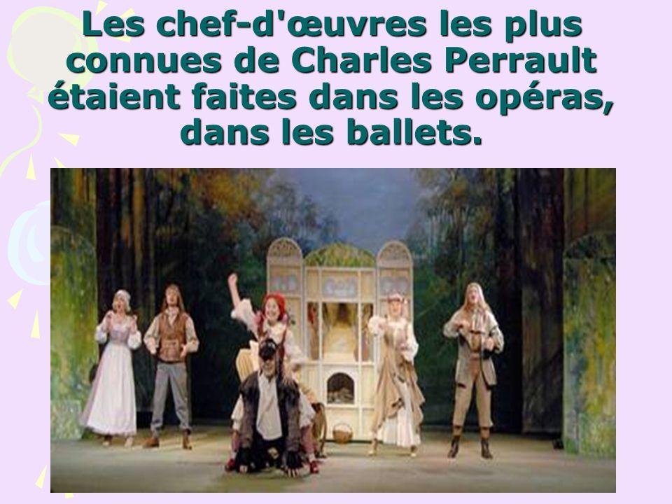 Les chef-d'œuvres les plus connues de Charles Perrault étaient faites dans les opéras, dans les ballets.