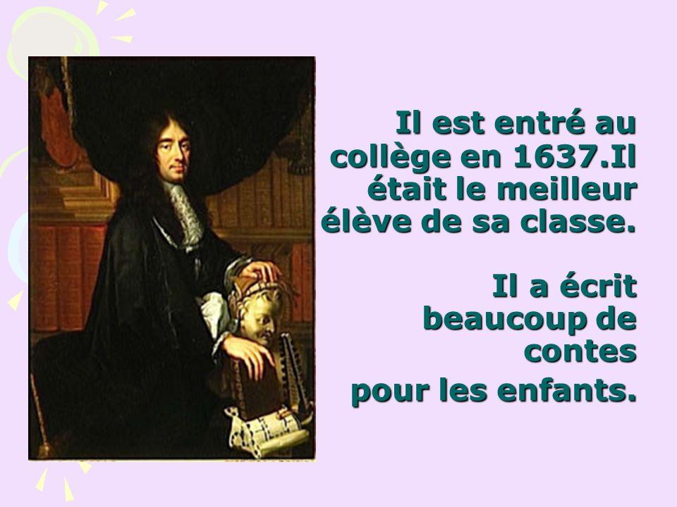 Il est entré au collège en 1637.Il était le meilleur élève de sa classe. Il a écrit beaucoup de contes pour les enfants. Il est entré au collège en 16