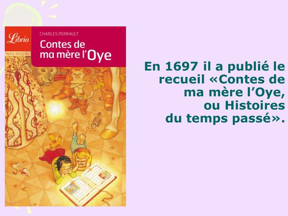 En 1697 il a publié le recueil «Contes de ma mère lOye, ou Histoires du temps passé».