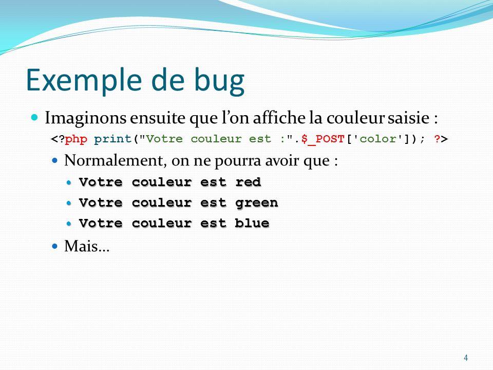 Exemple de bug Imaginez quun attaquant modifie le formulaire : Il peut alors envoyer nimporte quelle couleur… Pire Pire : il peut insérer des balises HTML pour faire changer de pages Grâce au javascript :<script> document.location = http://evil.example.org/ ; </script> 5