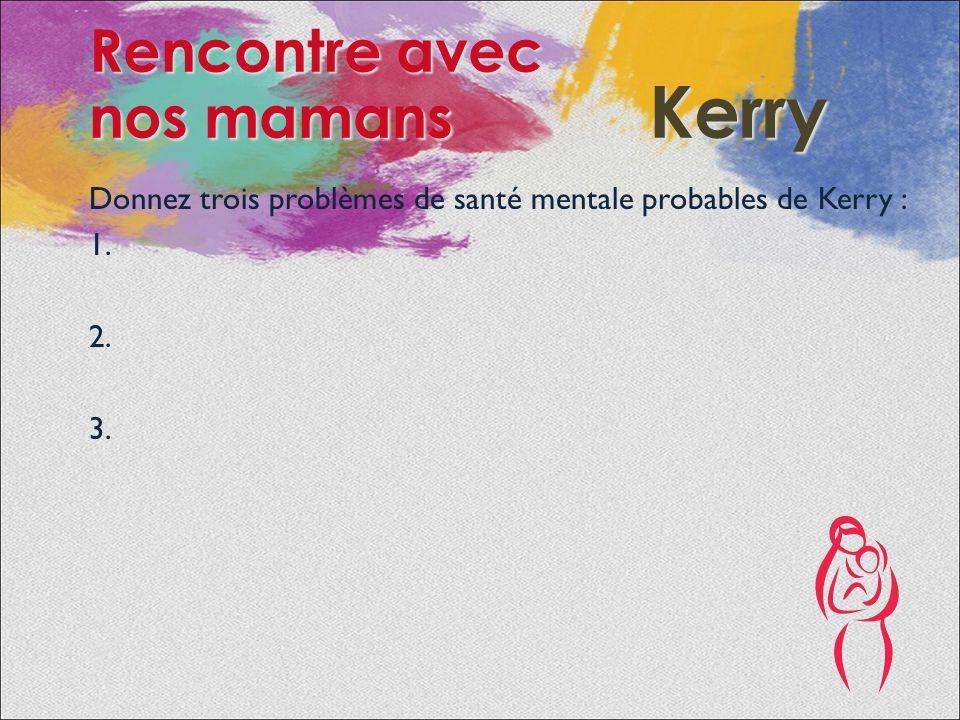 Donnez trois problèmes de santé mentale probables de Kerry : 1.