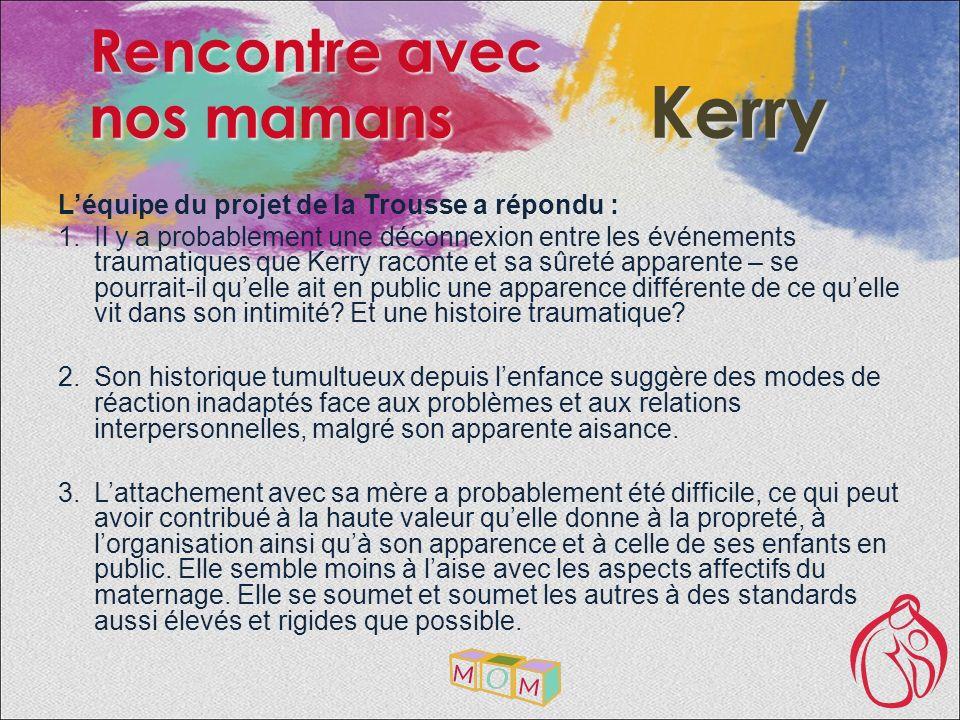 Léquipe du projet de la Trousse a répondu : Il y a probablement une déconnexion entre les événements traumatiques que Kerry raconte et sa sûreté apparente – se pourrait-il quelle ait en public une apparence différente de ce quelle vit dans son intimité.