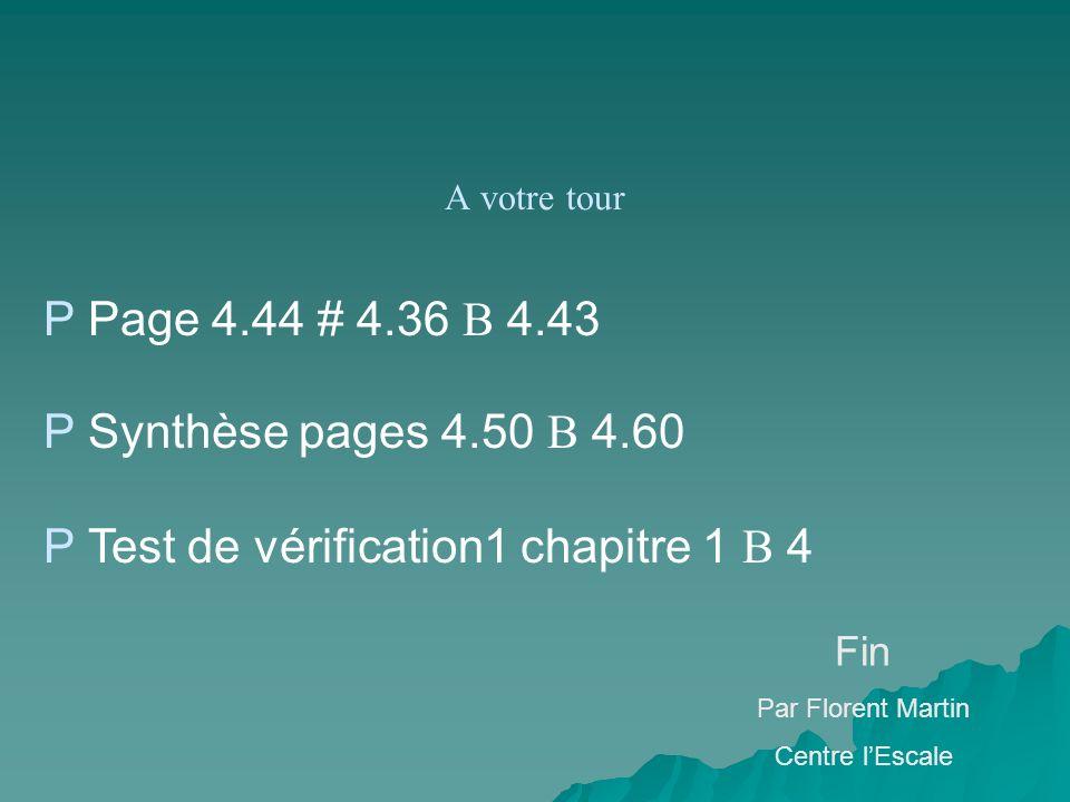 A votre tour P Page 4.44 # 4.36 B 4.43 P Synthèse pages 4.50 B 4.60 P Test de vérification1 chapitre 1 B 4 Fin Par Florent Martin Centre lEscale