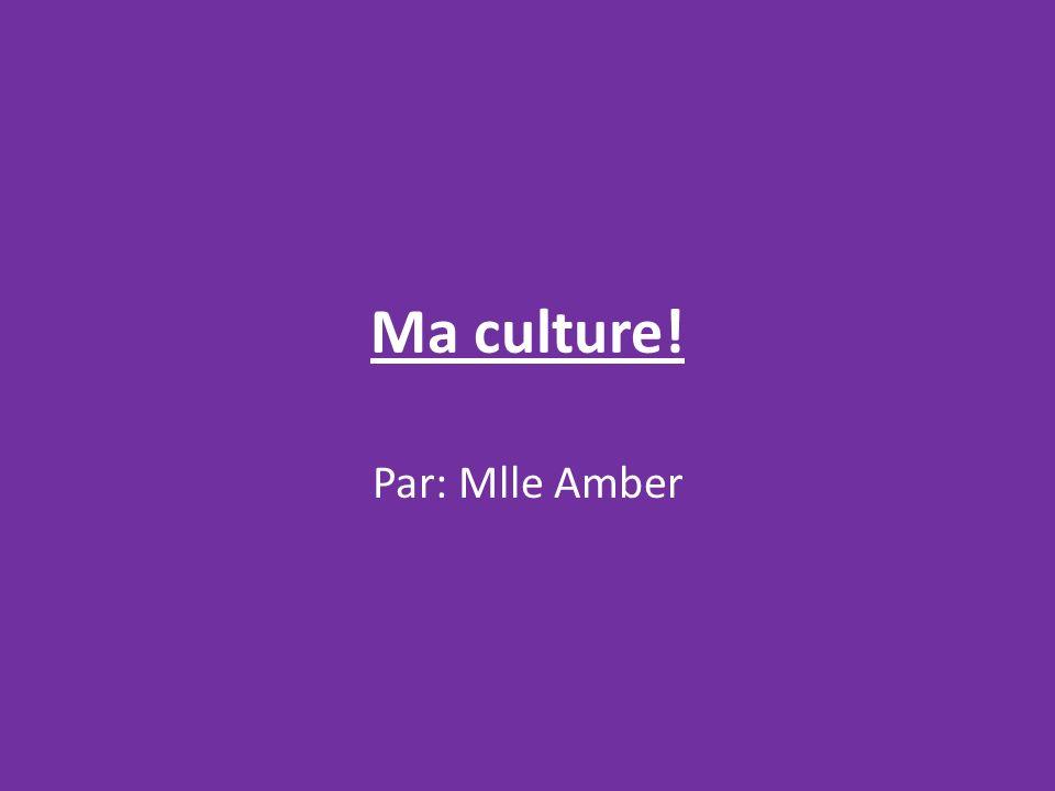 Ma culture! Par: Mlle Amber