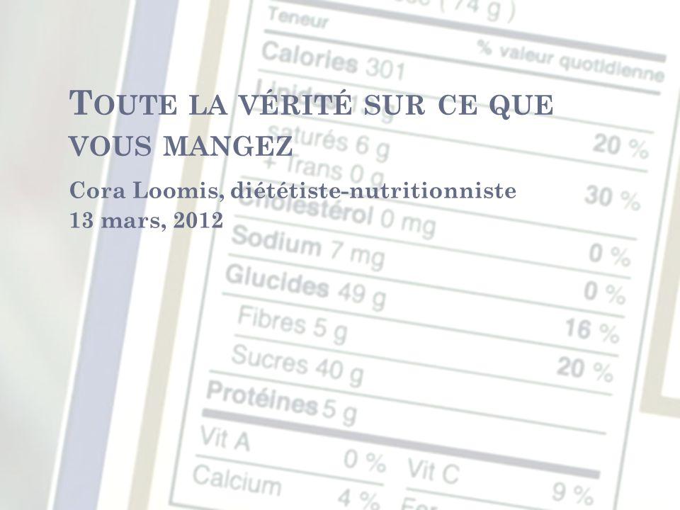 T OUTE LA VÉRITÉ SUR CE QUE VOUS MANGEZ Cora Loomis, diététiste-nutritionniste 13 mars, 2012