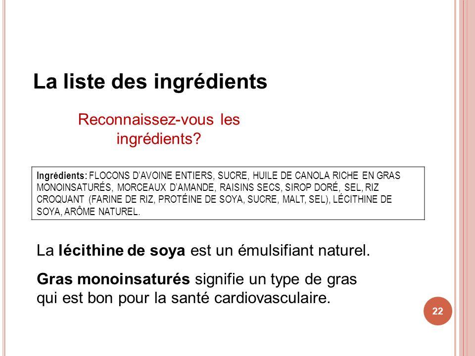 22 La liste des ingrédients Ingrédients: FLOCONS DAVOINE ENTIERS, SUCRE, HUILE DE CANOLA RICHE EN GRAS MONOINSATURÉS, MORCEAUX DAMANDE, RAISINS SECS,