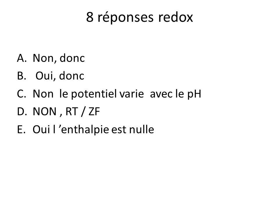 8 réponses redox A.Non, donc B. Oui, donc C.Non le potentiel varie avec le pH D.NON, RT / ZF E.Oui l enthalpie est nulle
