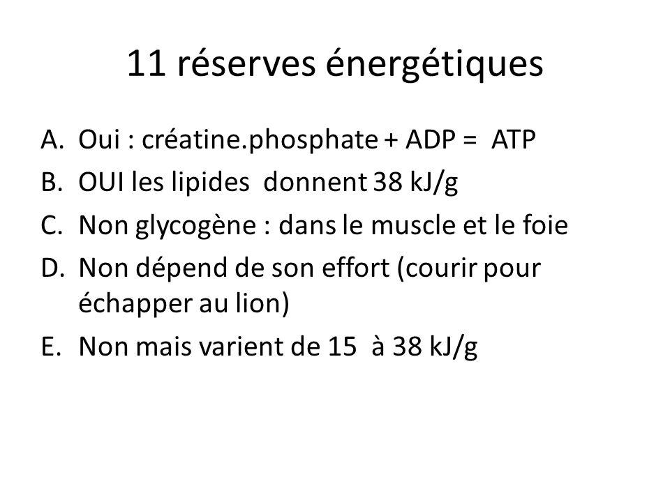 11 réserves énergétiques A.Oui : créatine.phosphate + ADP = ATP B.OUI les lipides donnent 38 kJ/g C.Non glycogène : dans le muscle et le foie D.Non dé