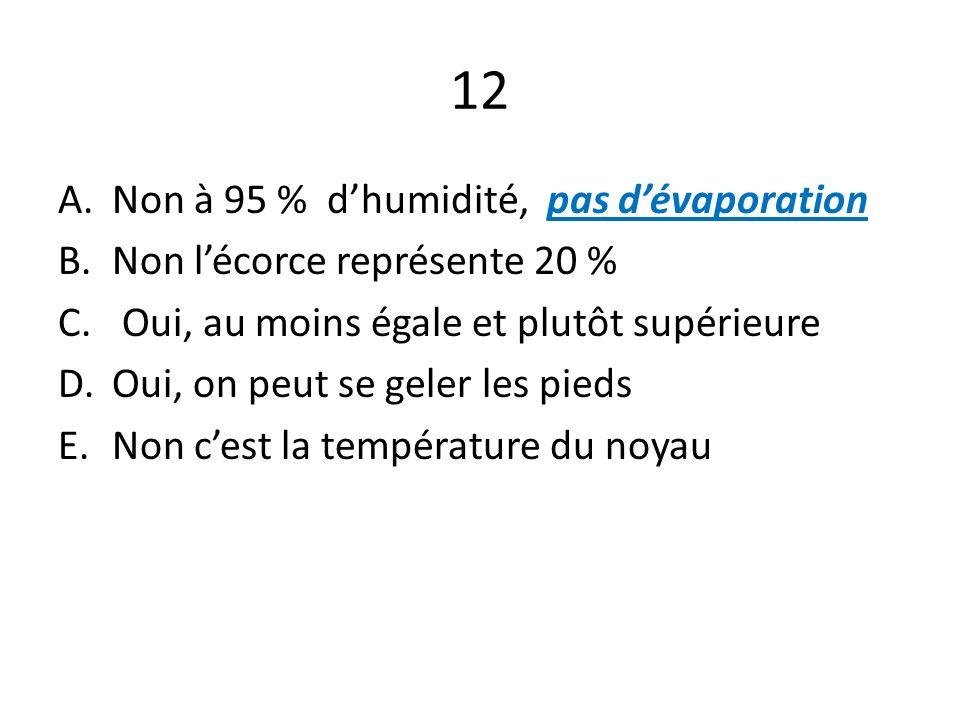 12 A.Non à 95 % dhumidité, pas dévaporation B.Non lécorce représente 20 % C. Oui, au moins égale et plutôt supérieure D.Oui, on peut se geler les pied