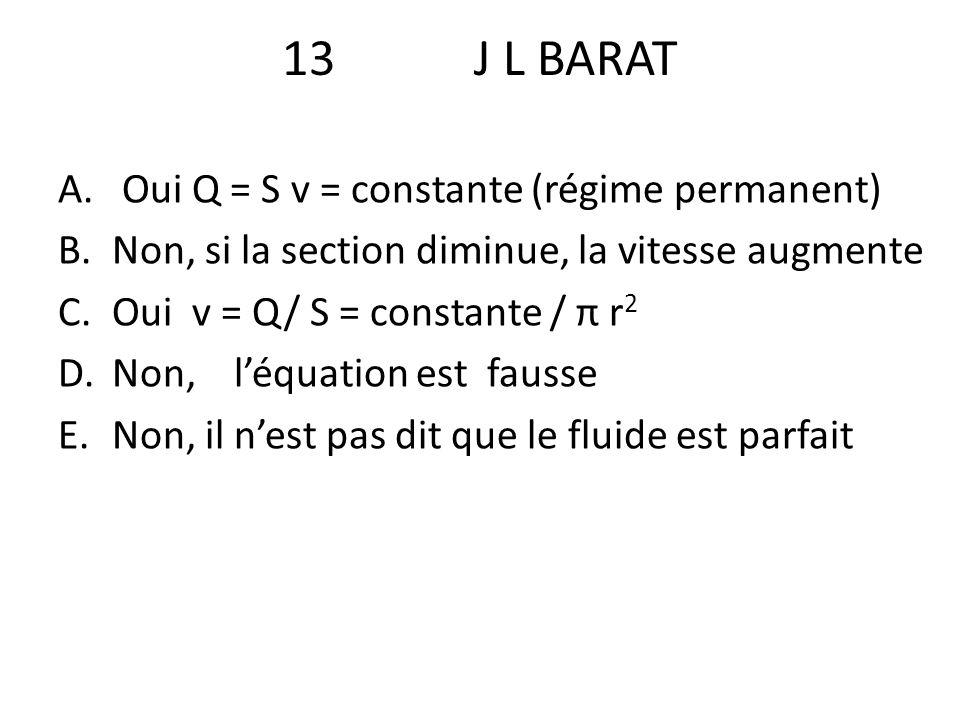 13J L BARAT A. Oui Q = S v = constante (régime permanent) B.Non, si la section diminue, la vitesse augmente C.Oui v = Q/ S = constante / π r 2 D.Non,