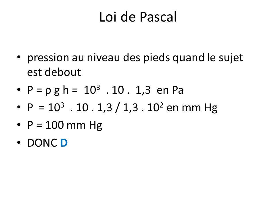 Loi de Pascal pression au niveau des pieds quand le sujet est debout P = ρ g h = 10 3. 10. 1,3 en Pa P = 10 3. 10. 1,3 / 1,3. 10 2 en mm Hg P = 100 mm