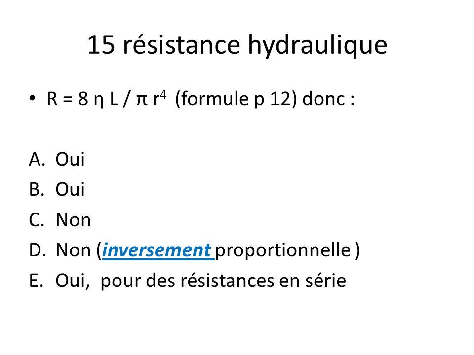 15 résistance hydraulique R = 8 η L / π r 4 (formule p 12) donc : A.Oui B.Oui C.Non D.Non (inversement proportionnelle ) E.Oui, pour des résistances e