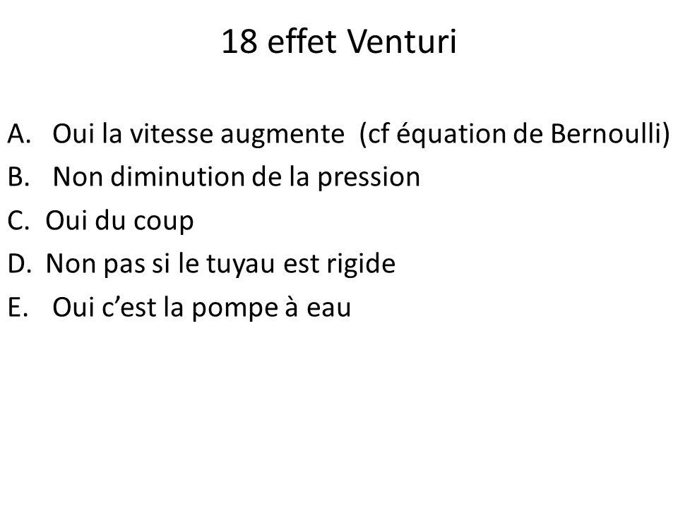 18 effet Venturi A. Oui la vitesse augmente (cf équation de Bernoulli) B. Non diminution de la pression C.Oui du coup D.Non pas si le tuyau est rigide