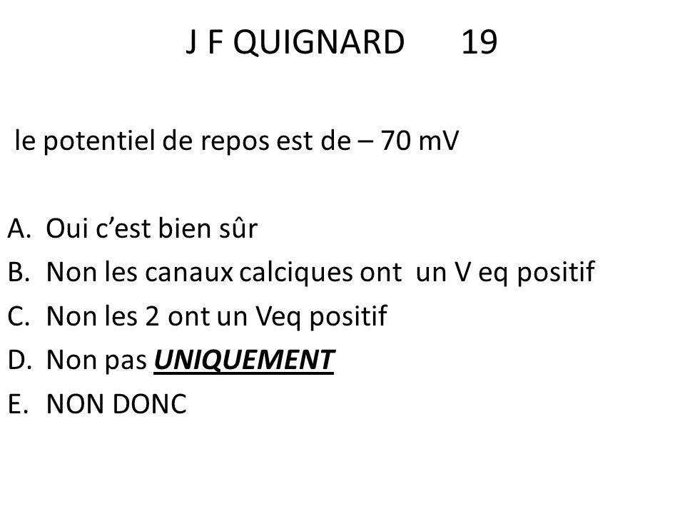 J F QUIGNARD19 le potentiel de repos est de – 70 mV A.Oui cest bien sûr B.Non les canaux calciques ont un V eq positif C.Non les 2 ont un Veq positif