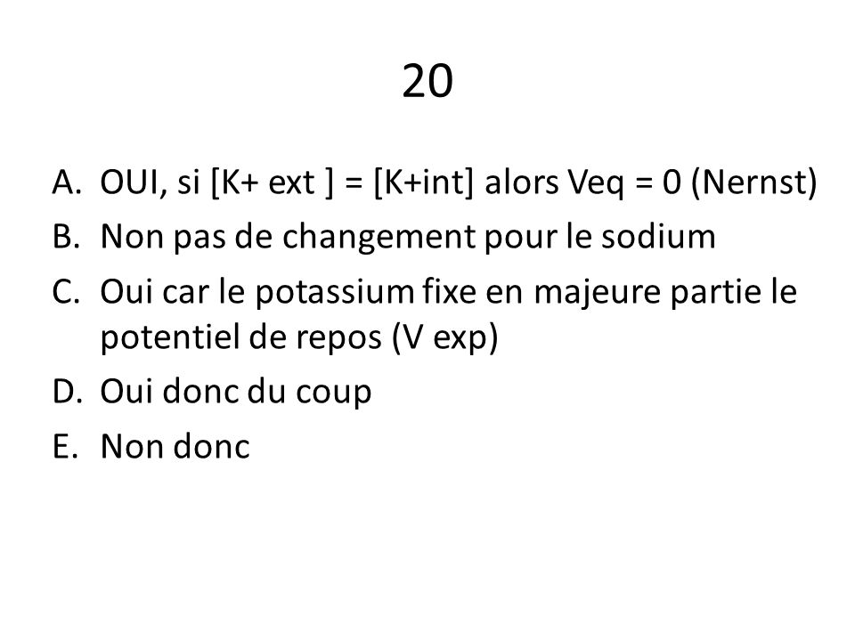 20 A.OUI, si [K+ ext ] = [K+int] alors Veq = 0 (Nernst) B.Non pas de changement pour le sodium C.Oui car le potassium fixe en majeure partie le potent