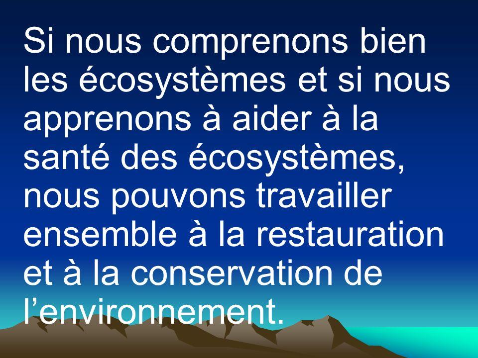 Si nous comprenons bien les écosystèmes et si nous apprenons à aider à la santé des écosystèmes, nous pouvons travailler ensemble à la restauration et à la conservation de lenvironnement.