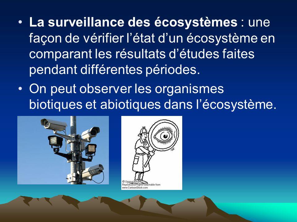 La surveillance des écosystèmes : une façon de vérifier létat dun écosystème en comparant les résultats détudes faites pendant différentes périodes.