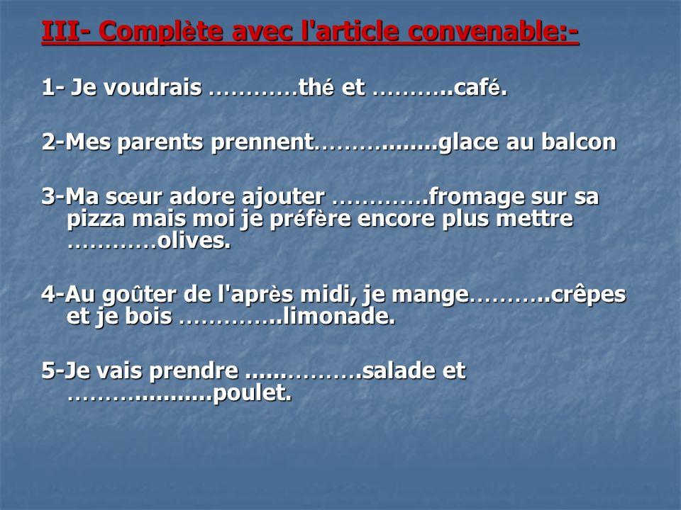 III- Compl è te avec l'article convenable:- 1- Je voudrais ………… th é et ………..caf é. 2-Mes parents prennent ………........glace au balcon 3-Ma s œ ur ador