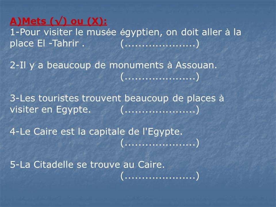 A)Mets () ou (X): 1-Pour visiter le mus é e é gyptien, on doit aller à la place El -Tahrir.(.....................) 2-Il y a beaucoup de monuments à As