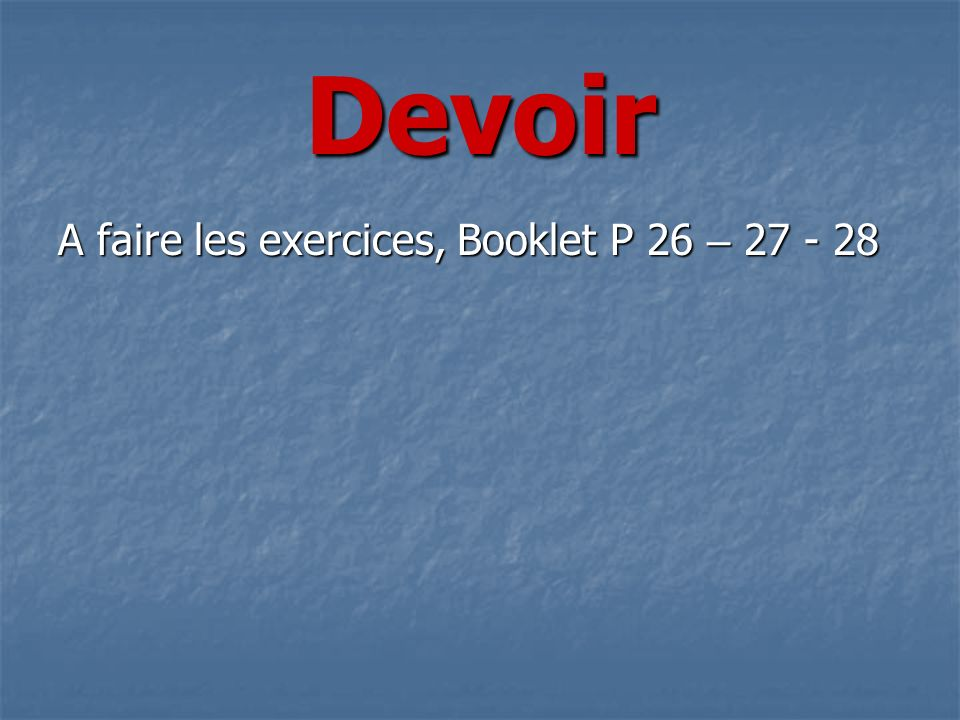 Devoir A faire les exercices, Booklet P 26 – 27 - 28