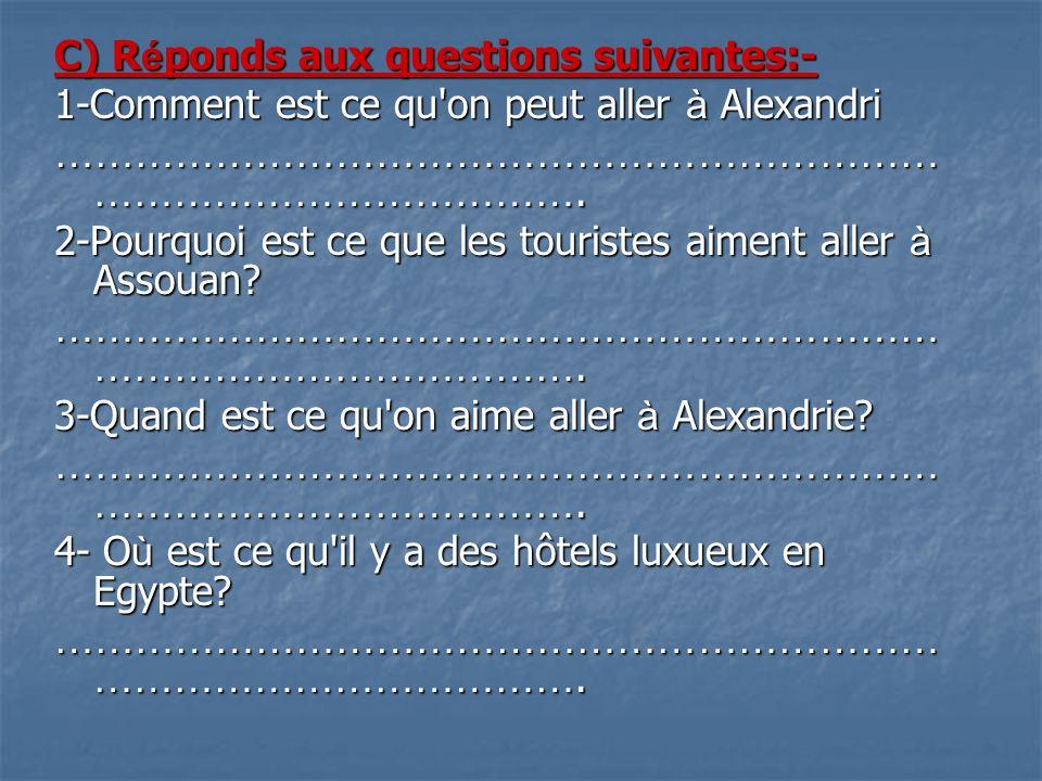 C) R é ponds aux questions suivantes:- 1-Comment est ce qu'on peut aller à Alexandri ………………………………………………………… ………………………………. 2-Pourquoi est ce que les to