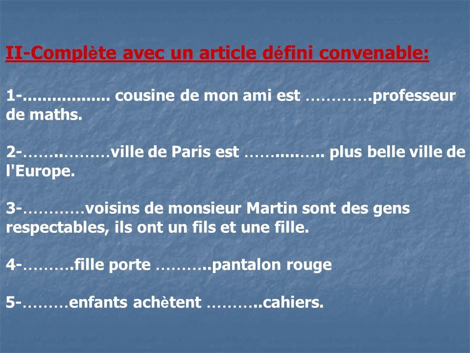 II-Compl è te avec un article d é fini convenable: 1-.................. cousine de mon ami est ………….professeur de maths. 2- …….. ……… ville de Paris es