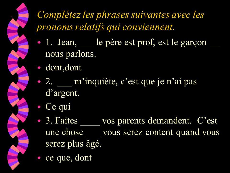 Complétez les phrases suivantes avec les pronoms relatifs qui conviennent. w 1. Jean, ___ le père est prof, est le garçon __ nous parlons. w dont,dont