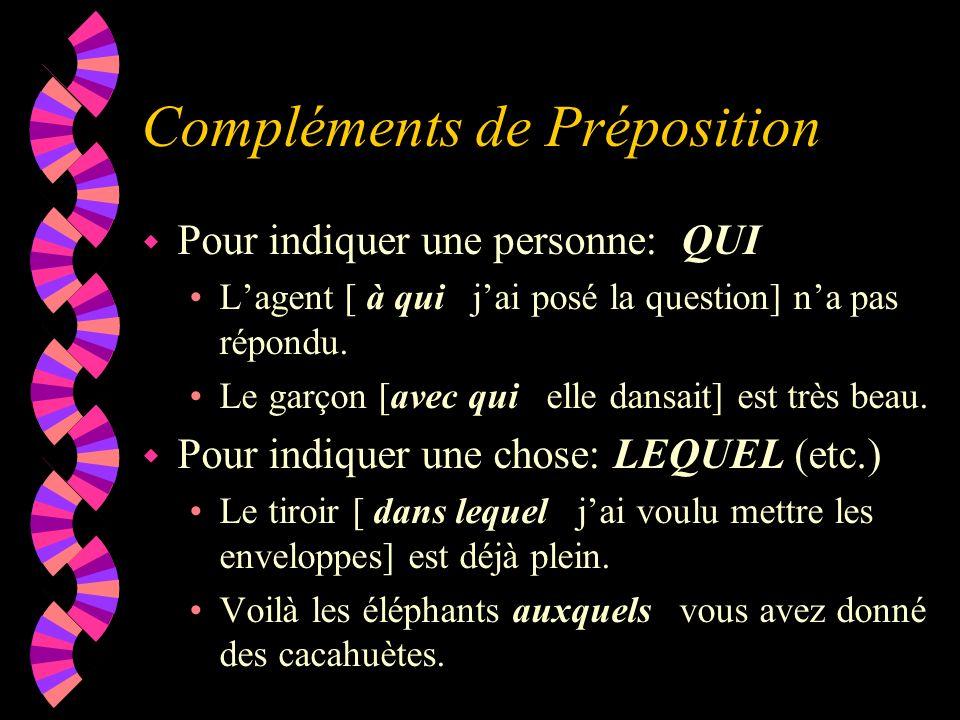Compléments de Préposition w Pour indiquer une personne: QUI Lagent [ à qui jai posé la question] na pas répondu. Le garçon [avec qui elle dansait] es