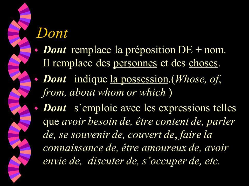 Dont w Dont remplace la préposition DE + nom. Il remplace des personnes et des choses. w Dont indique la possession.(Whose, of, from, about whom or wh