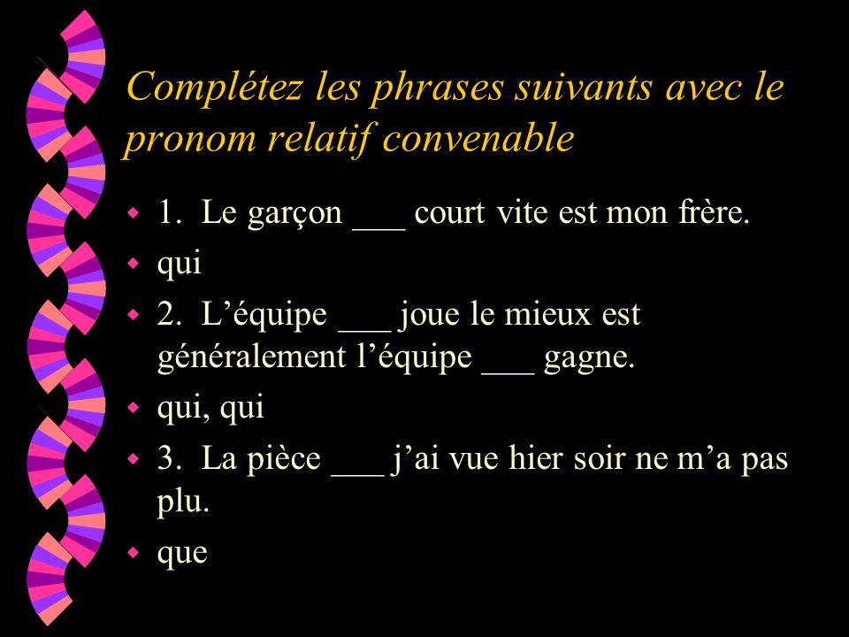 Complétez les phrases suivants avec le pronom relatif convenable w 1. Le garçon ___ court vite est mon frère. w qui w 2. Léquipe ___ joue le mieux est