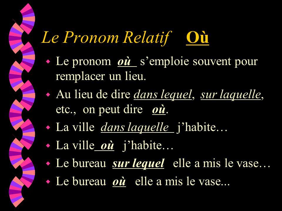 Le Pronom Relatif Où w Le pronom où semploie souvent pour remplacer un lieu. w Au lieu de dire dans lequel, sur laquelle, etc., on peut dire où. w La