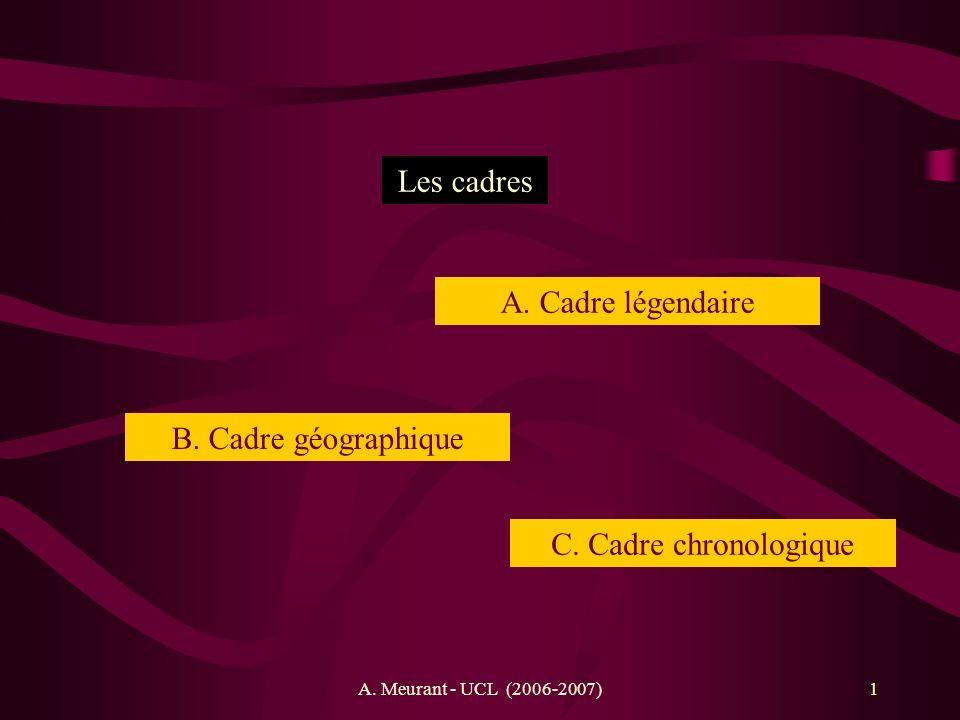 A. Meurant - UCL (2006-2007)1 Les cadres B. Cadre géographique C. Cadre chronologique A. Cadre légendaire