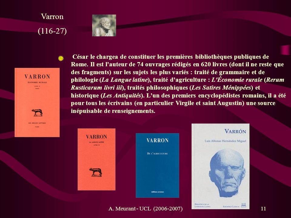 A. Meurant - UCL (2006-2007)11 Varron (116-27) César le chargea de constituer les premières bibliothèques publiques de Rome. Il est l'auteur de 74 ouv