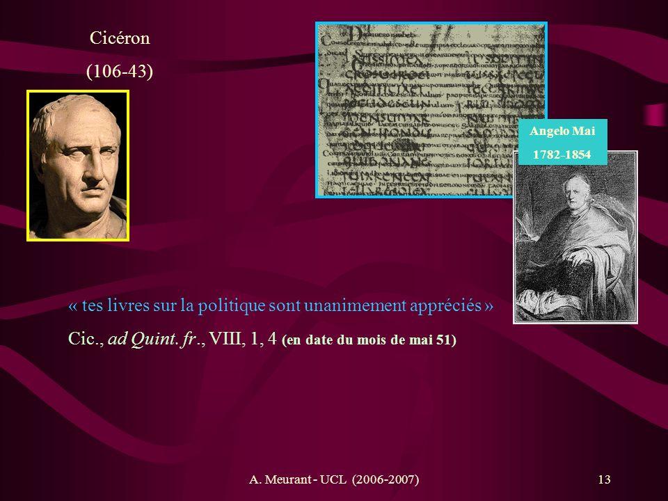 A. Meurant - UCL (2006-2007)13 Cicéron (106-43) « tes livres sur la politique sont unanimement appréciés » Cic., ad Quint. fr., VIII, 1, 4 (en date du