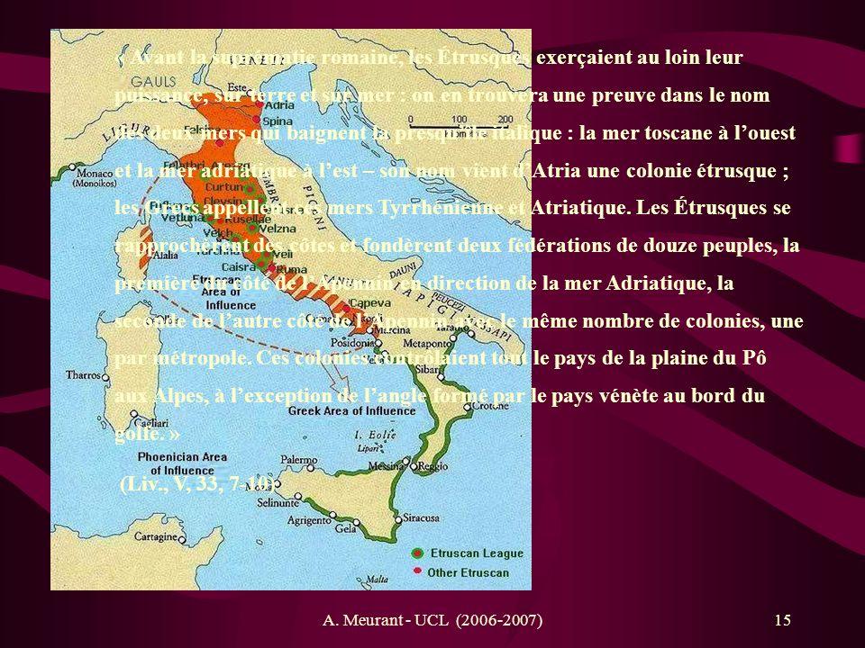 A. Meurant - UCL (2006-2007)15 « Avant la suprématie romaine, les Étrusques exerçaient au loin leur puissance, sur terre et sur mer : on en trouvera u