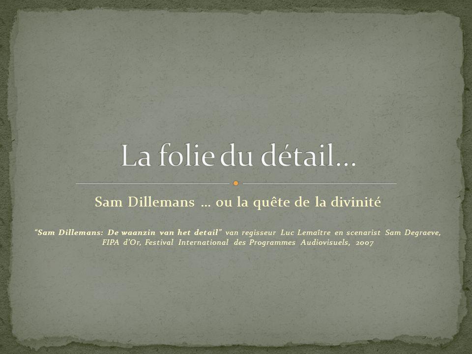 Sam Dillemans … ou la quête de la divinité Sam Dillemans: De waanzin van het detail van regisseur Luc Lemaître en scenarist Sam Degraeve, FIPA dOr, Fe