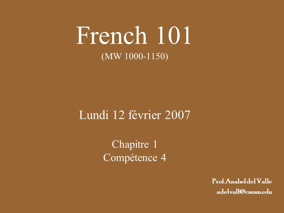 French 101 (MW 1000-1150) Lundi 12 février 2007 Chapitre 1 Compétence 4 Prof. Anabel del Valle adelvall@csusm.edu