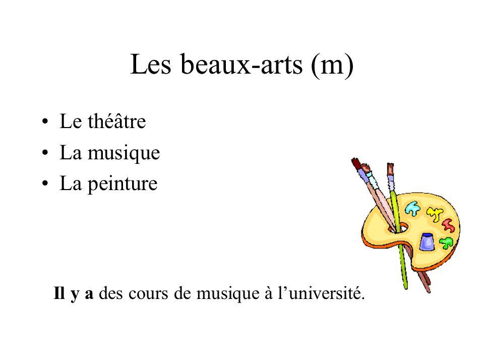 Les beaux-arts (m) Le théâtre La musique La peinture Il y a des cours de musique à luniversité.