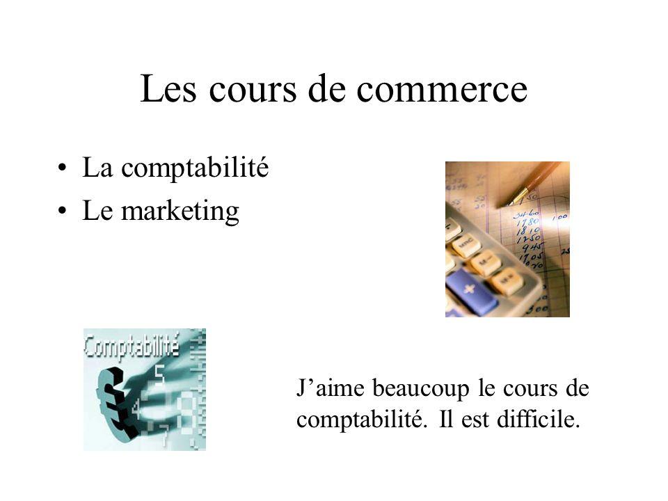 Les cours de commerce La comptabilité Le marketing Jaime beaucoup le cours de comptabilité.