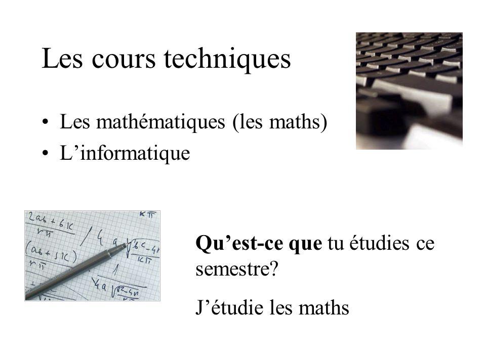 Les cours techniques Les mathématiques (les maths) Linformatique Quest-ce que tu étudies ce semestre.