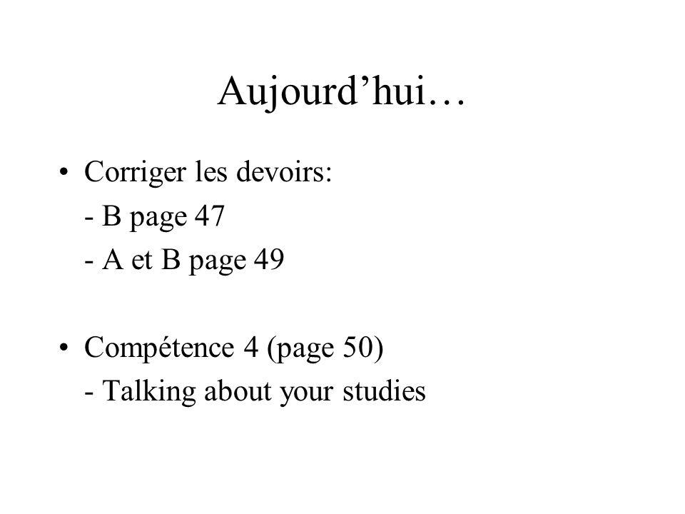 Aujourdhui… Corriger les devoirs: - B page 47 - A et B page 49 Compétence 4 (page 50) - Talking about your studies