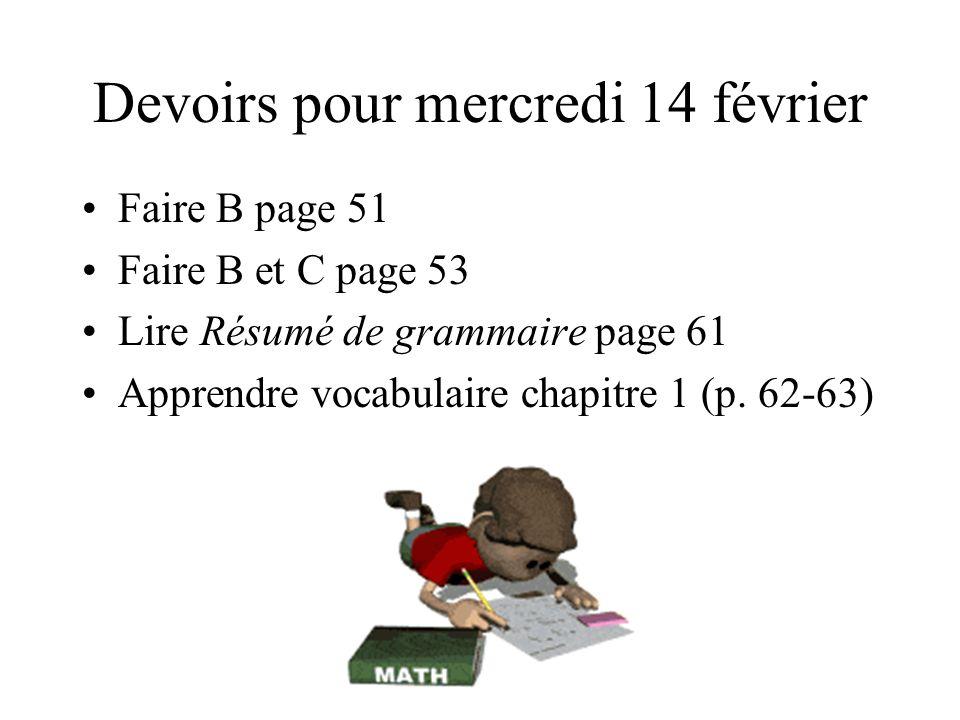 Devoirs pour mercredi 14 février Faire B page 51 Faire B et C page 53 Lire Résumé de grammaire page 61 Apprendre vocabulaire chapitre 1 (p.