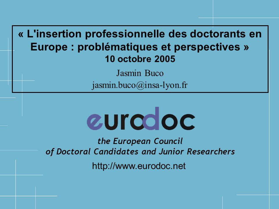 « L insertion professionnelle des doctorants en Europe : problématiques et perspectives » 10 octobre 2005 Jasmin Buco jasmin.buco@insa-lyon.fr http://www.eurodoc.net the European Council of Doctoral Candidates and Junior Researchers